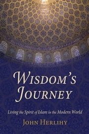 Wisdom's Journey - Living the Spirit of Islam in the Modern World ebook by John Herlihy