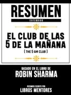 Resumen Completo: El Club De Las 5 De La Mañana (The 5 Am Club) - Basado En El Libro De Robin Sharma ebook by Libros Mentores