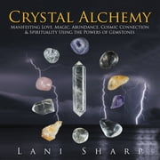 Crystal Alchemy - Manifesting Love, Magic, Abundance, Cosmic Connection & Spirituality Using the Powers of Gemstones ebook by Lani Sharp