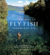 Fifty Places to Fly Fish Before You Die - Fly-Fishing Experts Share the World's Greatest Destinations ebook by Chris Santella