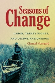 Seasons of Change - Labor, Treaty Rights, and Ojibwe Nationhood ebook by Chantal Norrgard