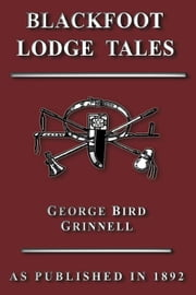 Blackfoot Lodge Tales ebook by Grinnell, George Bird