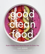 Good Clean Food - Super Simple Plant-Based Recipes for Every Day ebook by Lily Kunin