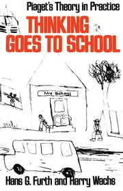 Thinking Goes to School : Piaget's Theory in Practice ebook by Hans G. Furth;Harry Wachs