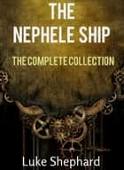 The Nephele Ship: The Trilogy Collection (A Steampunk Adventure) - The Nephele Ship, #4 ebook by Luke Shephard