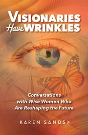 Visionaries Have Wrinkles - Conversations with Wise Women Who Are Reshaping the Future ebook by Karen Sands MCC