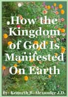 How the Kingdom of God Is Manifested On the Earth ebook by Kenneth B. Alexander,Sherry Mobley