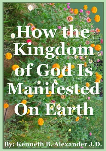 How the Kingdom of God Is Manifested On the Earth ebook by Kenneth B. Alexander