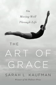 The Art of Grace: On Moving Well Through Life ebook by Sarah L. Kaufman