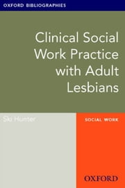 Clinical Social Work Practice with Adult Lesbians: Oxford Bibliographies Online Research Guide ebook by Ski Hunter