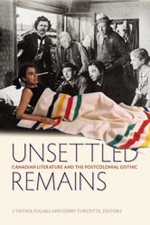 Unsettled Remains - Canadian Literature and the Postcolonial Gothic ebook by
