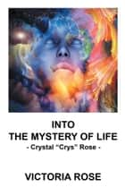 "Into the Mystery of Life - - Crystal ""Crys"" Rose - ebook by Victoria Rose"