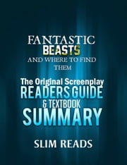 Fantastic Beasts and Where to Find Them: The Original Screenplay Readers Guide & Textbook Summary ebook by Slim Reads