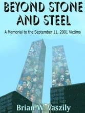 Beyond Stone and Steel: A Memorial to the September 11, 2001 Victims ebook by Vaszily, Brian W.