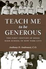 Teach Me to Be Generous - The First Century of Regis High School in New York City ebook by Anthony Andreassi,Most Reverend Timothy M. Dolan