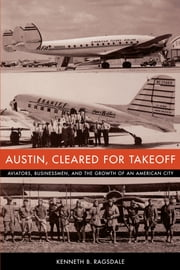 Austin, Cleared for Takeoff - Aviators, Businessmen, and the Growth of an American City ebook by Kenneth B. Ragsdale