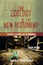 The Ecology of the New Testament - Creation, Re-Creation, and the Environment ebook by Mark Bredin, Richard Bauckham