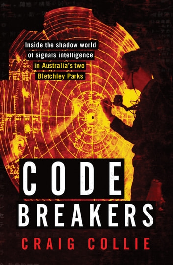 Code Breakers - Inside the shadow world of signals intelligence in Australia's two Bletchley Parks ebook by Craig Collie