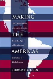 Making the Americas - The United States and Latin America from the Age of Revolutions to the Era of Globalization ebook by Thomas F. O'Brien