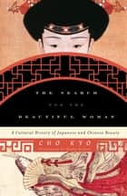 The Search for the Beautiful Woman - A Cultural History of Japanese and Chinese Beauty ebook by Cho Kyo, Kyoko Iriye Selden