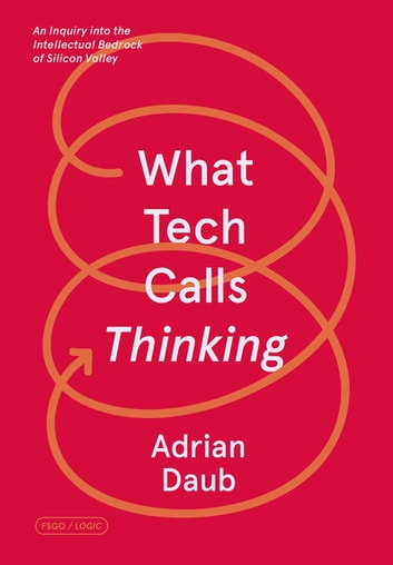 What Tech Calls Thinking - An Inquiry into the Intellectual Bedrock of Silicon Valley ebook by Adrian Daub