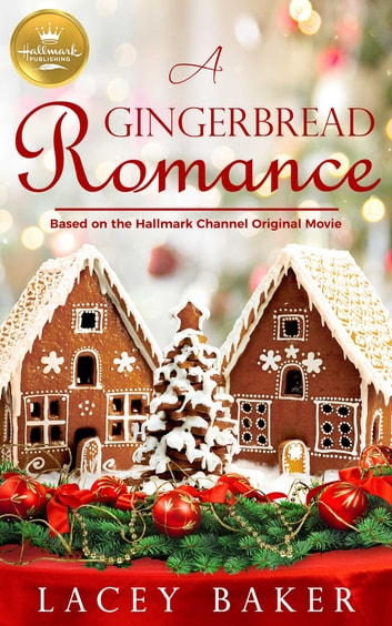 A Gingerbread Romance - Based on a Hallmark Channel original movie ebook by Lacey Baker