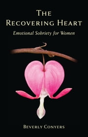 The Recovering Heart - Emotional Sobriety for Women ebook by Beverly Conyers