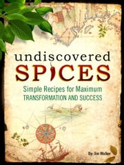 Undiscovered Spices - Simple Recipes For Maximum Transformation and Success ebook by Jim Walker