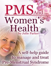 PMS and Women's Health - A Self-help Guide to Manage and Treat Pre-menstrual Syndrome ebook by Julie Parker