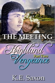 THE MEETING: Highland Vengeance : Part Two (A Family Saga / Adventure Romance) (Highland Vengeance: A Serial Novel) ebook by K.E. Saxon