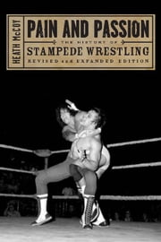 Pain and Passion: The History of Stampede Wrestling, Revised edition ebook by McCoy, Heath
