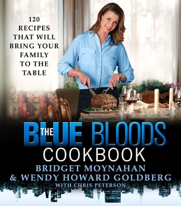 The Blue Bloods Cookbook - 120 Recipes That Will Bring Your Family to the Table ebook by Wendy Howard Goldberg,Bridget Moynahan