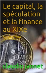 Le capital, la spéculation et la finance au XIXe siècle ebook by claudio  jannet
