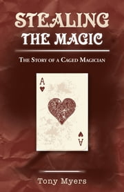 Stealing the Magic - The Story of a Caged Magician ebook by Tony Myers