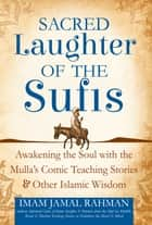 Sacred Laughter of the Sufis - Awakening the Soul with the Mulla's Comic Teaching Stories and Other Islamic Wisdom ebook by Rahman, Jamal