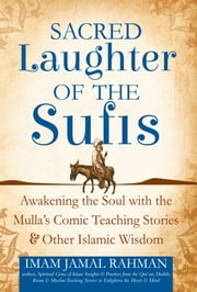 Sacred Laughter of the Sufis - Awakening the Soul with the Mulla's Comic Teaching Stories and Other Islamic Wisdom ebook by Rahman,Jamal