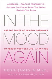 In the Mood Again - Use the Power of Healthy Hormones to Reboot Your Sex Life - at Any Age ebook by Genie James, M.M.Sc.,M.D. C. W. Randolph Jr., M.D.