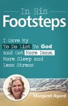 In His Footsteps: I Gave My To Do List To God and Got More Done, More Sleep and Less Stress ebook by Margaret Agard