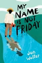 My Name is Not Friday ebook by Jon Walter