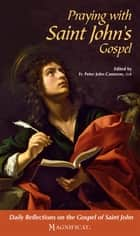 Praying with Saint John's Gospel - Daily Reflections on the Gospel of Saint John ebook by Magnificat, Fr. Peter John Cameron, O.P.