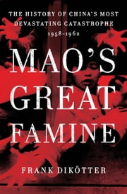 Mao's Great Famine - The History of China's Most Devastating Catastrophe, 1958-1962 ebook by Frank Dikötter