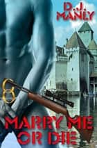 Marry Me Or Die ebook by D.J. Manly