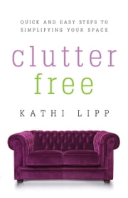 Clutter Free - Quick and Easy Steps to Simplifying Your Space ebook by Kathi Lipp