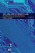 The Long Arm of Moore's Law - Microelectronics and American Science ebook by Cyrus C. M. Mody
