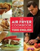 The Air Fryer Cookbook - Deep-Fried Flavor Made Easy, Without All the Fat! ebook by Todd English