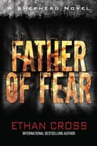 Father of Fear - A Shepherd Thriller ebook by Ethan Cross