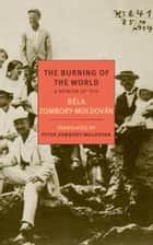 The Burning of the World - A Memoir of 1914 ebook by Bela Zombory-Moldovan, Peter Zombory-Moldovan, Peter Zombory-Moldovan