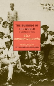 The Burning of the World - A Memoir of 1914 ebook by Bela Zombory-Moldovan,Peter Zombory-Moldovan,Peter Zombory-Moldovan