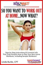 So You Want To Work Out At Home...Now What? Step-by-Step Instructions & Essential Info That Truly Simplify How to Plan Your Best Home Workouts, Including Sample Workouts! ebook by Linda Burke