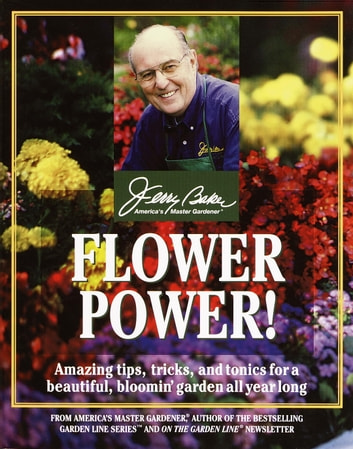 Flower Power! - Amazing Tips, Tricks, and Tonics for a Beautiful, Bloomin' Garden All Year Long ebook by Jerry Baker